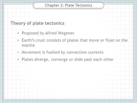 Chapter 2: Plate Tectonics Theory of plate tectonics Proposed by Alfred Wegener Earth's crust consists of plates that move or float on the mantle Movement.