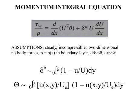  ~ 0   [u(x,y)/U e ] (1 – u(x,y)/U e )dy  * ~ 0   (1 – u/U)dy MOMENTUM INTEGRAL EQUATION ASSUMPTIONS: steady, incompressible, two-dimensional no.