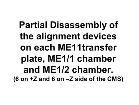 Partial Disassembly of the alignment devices on each ME11transfer plate, ME1/1 chamber and ME1/2 chamber. (6 on +Z and 6 on –Z side of the CMS)