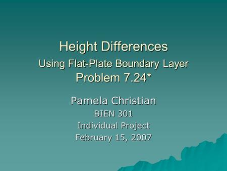 Height Differences Using Flat-Plate Boundary Layer Problem 7.24* Pamela Christian BIEN 301 Individual Project February 15, 2007.