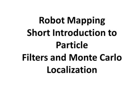 Robot Mapping Short Introduction to Particle Filters and Monte Carlo Localization.