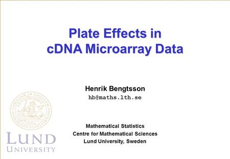 Henrik Bengtsson Mathematical Statistics Centre for Mathematical Sciences Lund University, Sweden Plate Effects in cDNA Microarray Data.