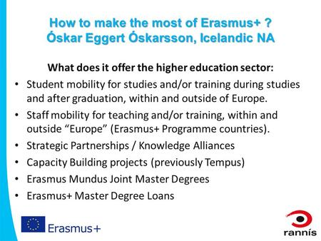 How to make the most of Erasmus+ ? Óskar Eggert Óskarsson, Icelandic NA What does it offer the higher education sector: Student mobility for studies and/or.