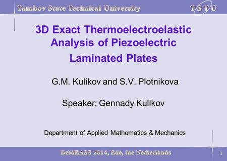 1 G.M. Kulikov and S.V. Plotnikova Speaker: Gennady Kulikov Department of Applied Mathematics & Mechanics 3D Exact Thermoelectroelastic Analysis of Piezoelectric.