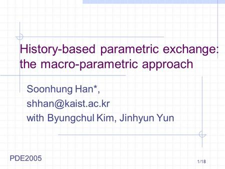 1/18 History-based parametric exchange: the macro-parametric approach Soonhung Han*, with Byungchul Kim, Jinhyun Yun PDE2005.