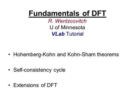 Fundamentals of DFT R. Wentzcovitch U of Minnesota VLab Tutorial Hohemberg-Kohn and Kohn-Sham theorems Self-consistency cycle Extensions of DFT.