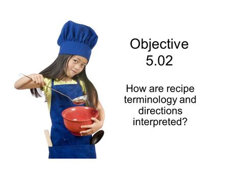 Objective 5.02 How are recipe terminology and directions interpreted?