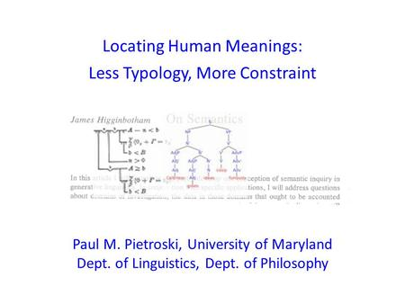 Locating Human Meanings: Less Typology, More Constraint Paul M. Pietroski, University of Maryland Dept. of Linguistics, Dept. of Philosophy.