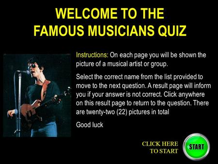 WELCOME TO THE FAMOUS MUSICIANS QUIZ Instructions: On each page you will be shown the picture of a musical artist or group. Select the correct name from.