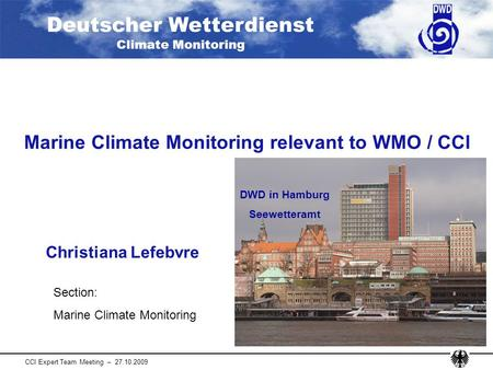 Deutscher Wetterdienst Climate Monitoring CCl Expert Team Meeting – 27.10.2009 Marine Climate Monitoring relevant to WMO / CCl Christiana Lefebvre DWD.
