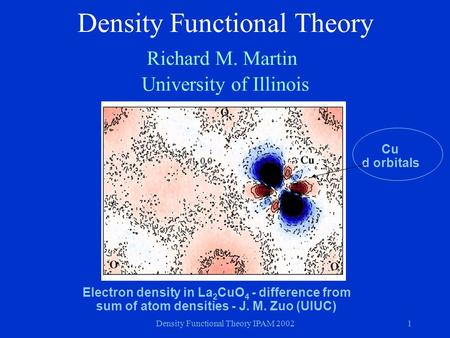 Density Functional Theory IPAM 20021 Density Functional Theory Richard M. Martin University of Illinois Electron density in La 2 CuO 4 - difference from.