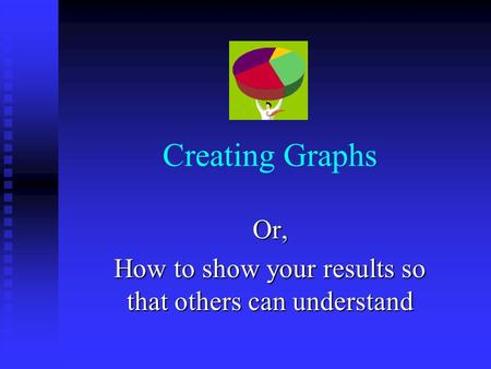 Creating Graphs Or, How to show your results so that others can understand.