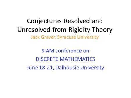 Conjectures Resolved and Unresolved from Rigidity Theory Jack Graver, Syracuse University SIAM conference on DISCRETE MATHEMATICS June 18-21, Dalhousie.
