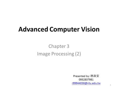 Advanced Computer Vision Chapter 3 Image Processing (2) Presented by: 林政安 0932837981 1.