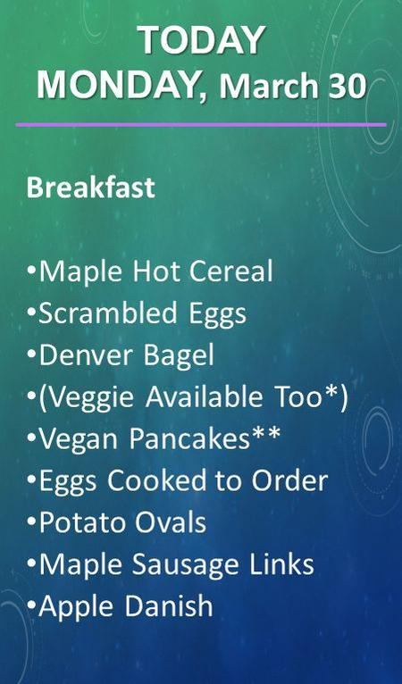 Breakfast Maple Hot Cereal Scrambled Eggs Denver Bagel (Veggie Available Too*) Vegan Pancakes** Eggs Cooked to Order Potato Ovals Maple Sausage Links Apple.