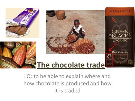 The chocolate trade LO: to be able to explain where and how chocolate is produced and how it is traded.