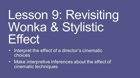 Lesson 9: Revisiting Wonka & Stylistic Effect Interpret the effect of a director's cinematic choices Make interpretive inferences about the effect of cinematic.