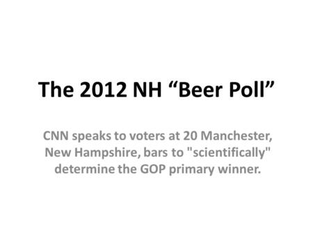 "The 2012 NH ""Beer Poll"" CNN speaks to voters at 20 Manchester, New Hampshire, bars to scientifically determine the GOP primary winner."
