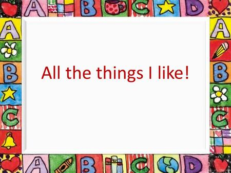 All the things I like!.