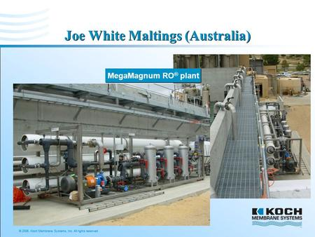 © 2006, Koch Membrane Systems, Inc. All rights reserved. Joe White Maltings (Australia) MegaMagnum RO ® plant.