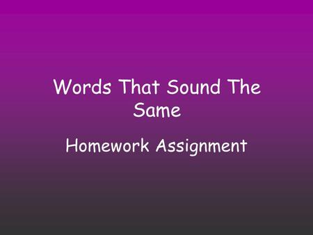 Words That Sound The Same Homework Assignment. Directions Each page will have a different set of homophones. Print off the assignment to write in your.