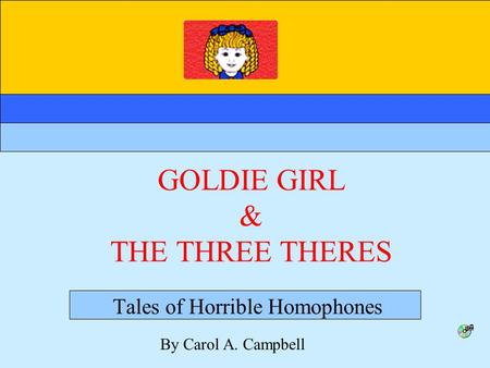 GOLDIE GIRL & THE THREE THERES Tales of Horrible Homophones By Carol A. Campbell.