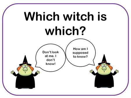 Which witch is which? Don't look at me. I don't know! How am I supposed to know?