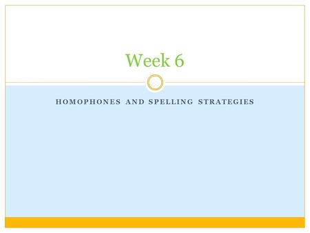 HOMOPHONES AND SPELLING STRATEGIES Week 6 Today's lesson aims are…. To recognise the difference between homophones and homonyms To identify and correct.