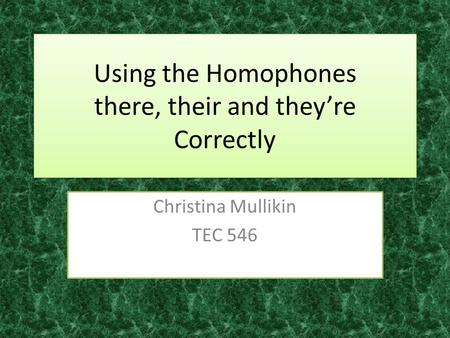 Using the Homophones there, their and they're Correctly Christina Mullikin TEC 546.
