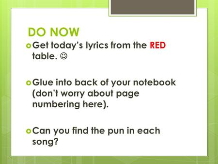 DO NOW  Get today's lyrics from the RED table.  Glue into back of your notebook (don't worry about page numbering here).  Can you find the pun in each.