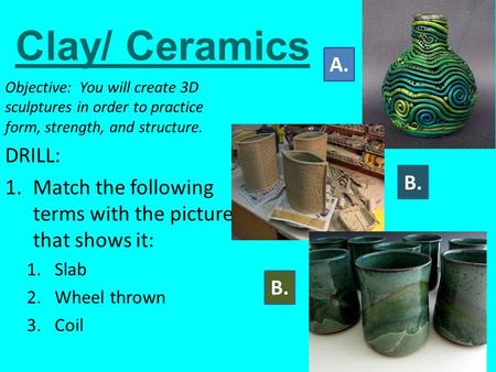 Clay/ Ceramics Objective: You will create 3D sculptures in order to practice form, strength, and structure. DRILL: 1.Match the following terms with the.