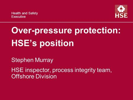 Health and Safety Executive Over-pressure protection: HSE's position Stephen Murray HSE inspector, process integrity team, Offshore Division.