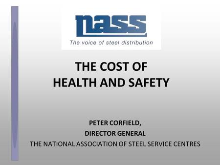 THE COST OF HEALTH AND SAFETY PETER CORFIELD, DIRECTOR GENERAL THE NATIONAL ASSOCIATION OF STEEL SERVICE CENTRES.