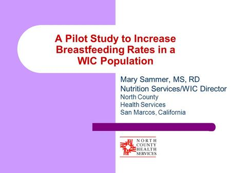 A Pilot Study to Increase Breastfeeding Rates in a WIC Population Mary Sammer, MS, RD Nutrition Services/WIC Director North County Health Services San.