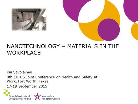NANOTECHNOLOGY – MATERIALS IN THE WORKPLACE Kai Savolainen 8th EU-US Joint Conference on Health and Safety at Work, Fort Worth, Texas 17-19 September 2015.
