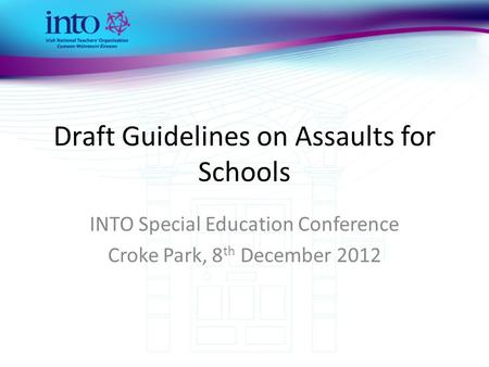 Draft Guidelines on Assaults for Schools INTO Special Education Conference Croke Park, 8 th December 2012.