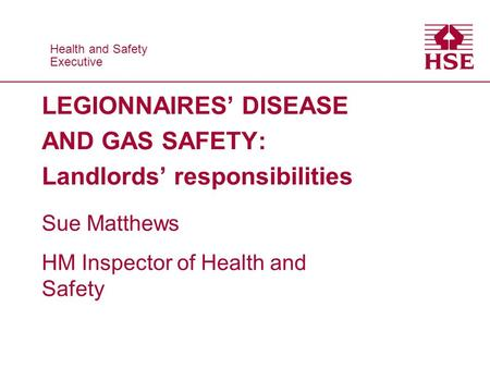 Health and Safety Executive Health and Safety Executive LEGIONNAIRES' DISEASE AND GAS SAFETY: Landlords' responsibilities Sue Matthews HM Inspector of.