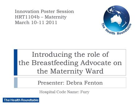 The Health Roundtable Introducing the role of the Breastfeeding Advocate on the Maternity Ward Presenter: Debra Fenton Hospital Code Name: Fury Innovation.