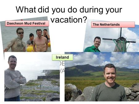 What did you do during your vacation? INSERT VIDEOS OR PICS OF MY VACATION> Daecheon Mud Festival The Netherlands Ireland.