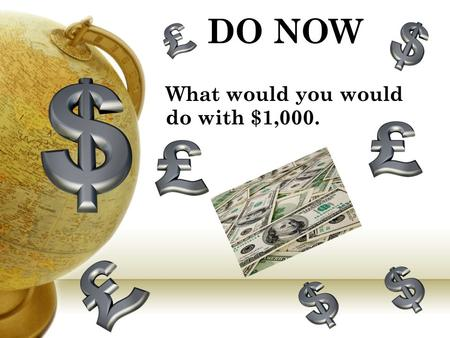 DO NOW What would you would do with $1,000.. STOP, DROP, and READ! (15 minutes) Announcements Write HW in agenda Advisory Homework: Bring SDR book Everyday!