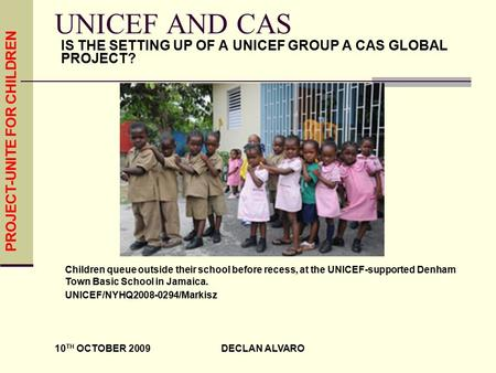 PROJECT-UNITE FOR CHILDREN 10 TH OCTOBER 2009 DECLAN ALVARO UNICEF AND CAS IS THE SETTING UP OF A UNICEF GROUP A CAS GLOBAL PROJECT? Children queue outside.