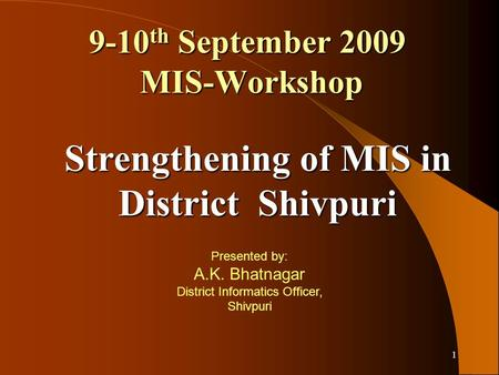 1 9-10 th September 2009 MIS-Workshop Presented by: A.K. Bhatnagar District Informatics Officer, Shivpuri Strengthening of MIS in District Shivpuri.