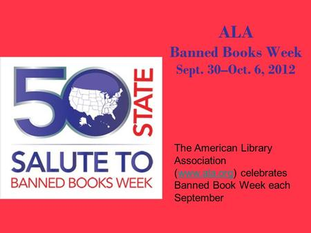 ALA Banned Books Week Sept. 30–Oct. 6, 2012 The American Library Association (www.ala.org) celebrates Banned Book Week each Septemberwww.ala.org.