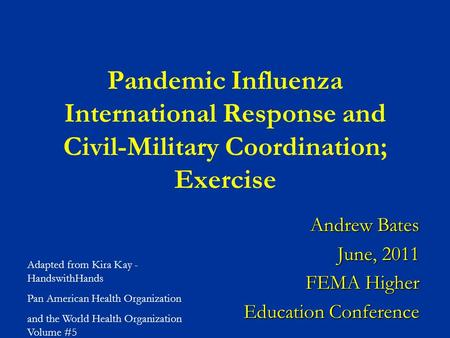 Pandemic Influenza International Response and Civil-Military Coordination; Exercise Andrew Bates June, 2011 FEMA Higher Education Conference Adapted from.