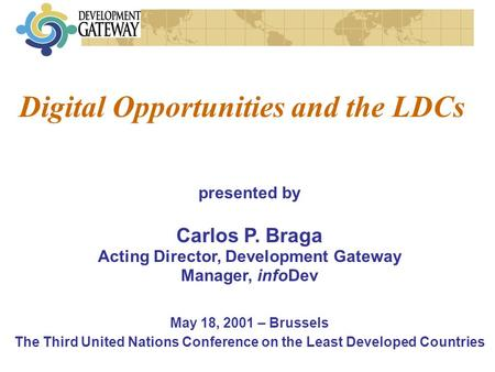 presented by Carlos P. Braga Acting Director, Development Gateway Manager, infoDev May 18, 2001 – Brussels The Third United Nations Conference on the.