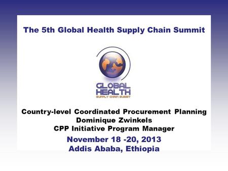 CLICK TO ADD TITLE [DATE][SPEAKERS NAMES] The 5th Global Health Supply Chain Summit November 18 -20, 2013 Addis Ababa, Ethiopia Country-level Coordinated.