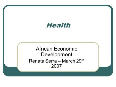 Health African Economic Development Renata Serra – March 29 th 2007.
