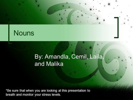 Nouns By: Amandla, Cemil, Laila, and Malika *Be sure that when you are looking at this presentation to breath and monitor your stress levels.