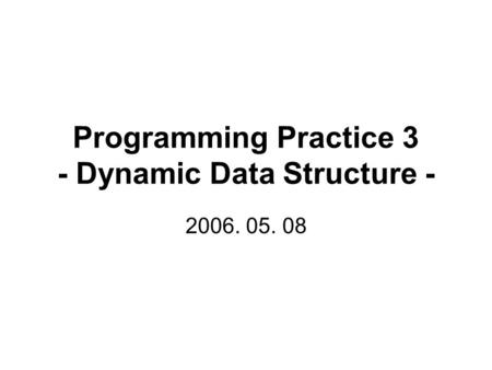Programming Practice 3 - Dynamic Data Structure - 2006. 05. 08.
