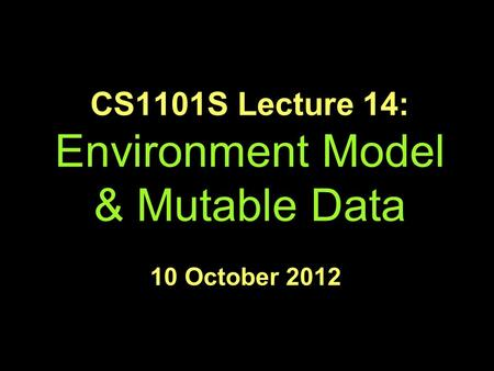 CS1101S Lecture 14: Environment Model & Mutable Data 10 October 2012.